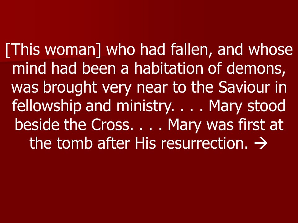 [This woman] who had fallen, and whose mind had been a habitation of demons, was brought very near to the Saviour in fellowship and ministry.
